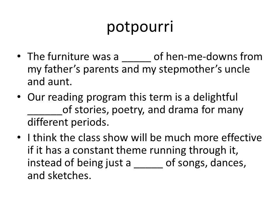 potpourri The furniture was a _____ of hen-me-downs from my father's parents and my stepmother's uncle and aunt. Our reading program this term is a de