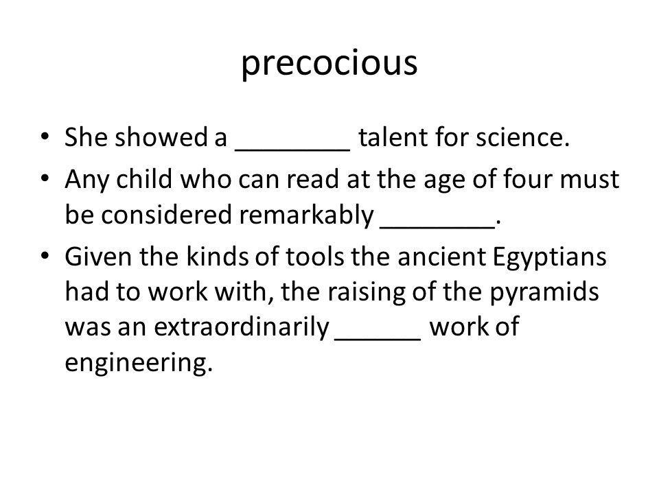precocious She showed a ________ talent for science. Any child who can read at the age of four must be considered remarkably ________. Given the kinds