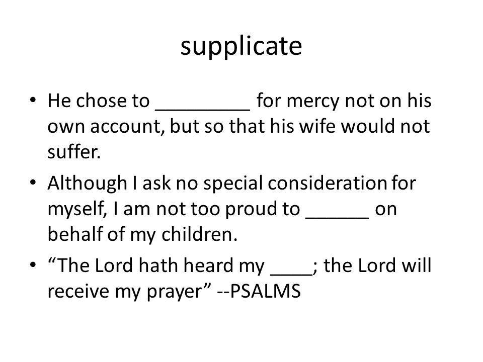 supplicate He chose to _________ for mercy not on his own account, but so that his wife would not suffer. Although I ask no special consideration for