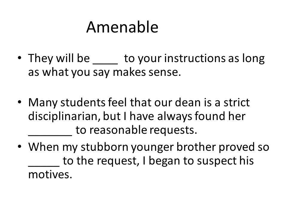 Amenable They will be ____ to your instructions as long as what you say makes sense. Many students feel that our dean is a strict disciplinarian, but