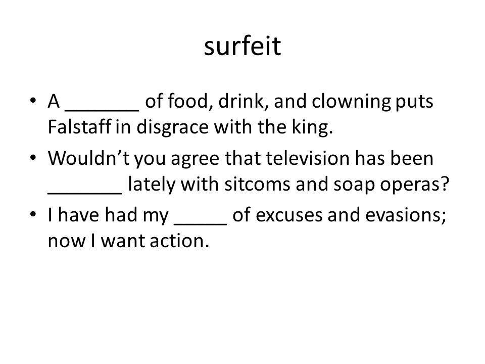 surfeit A _______ of food, drink, and clowning puts Falstaff in disgrace with the king. Wouldn't you agree that television has been _______ lately wit