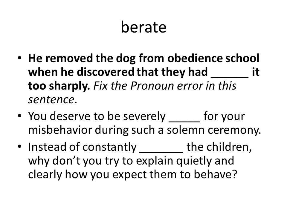 berate He removed the dog from obedience school when he discovered that they had ______ it too sharply. Fix the Pronoun error in this sentence. You de