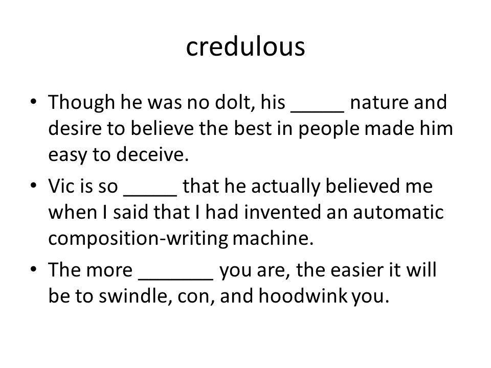 credulous Though he was no dolt, his _____ nature and desire to believe the best in people made him easy to deceive. Vic is so _____ that he actually