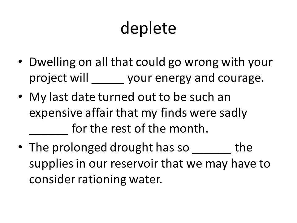 deplete Dwelling on all that could go wrong with your project will _____ your energy and courage. My last date turned out to be such an expensive affa
