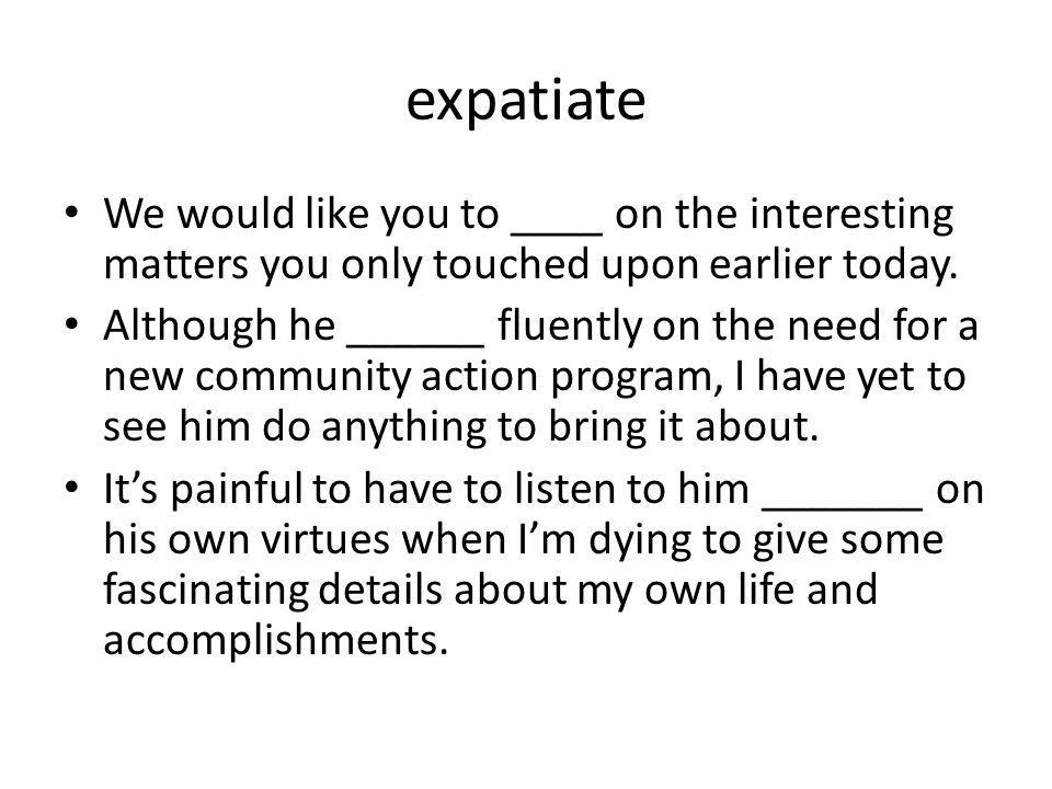 expatiate We would like you to ____ on the interesting matters you only touched upon earlier today. Although he ______ fluently on the need for a new
