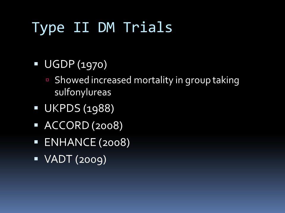 Type II DM Trials  UGDP (1970)  Showed increased mortality in group taking sulfonylureas  UKPDS (1988)  ACCORD (2008)  ENHANCE (2008)  VADT (2009)