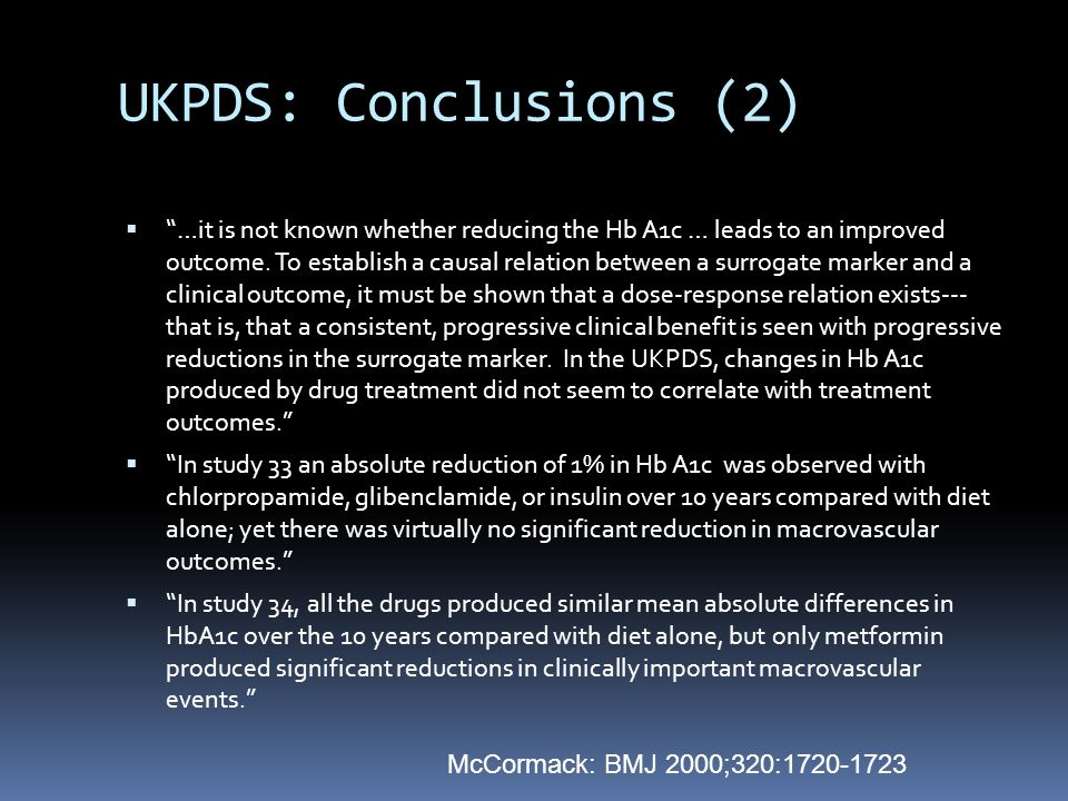 UKPDS: Conclusions (2)  …it is not known whether reducing the Hb A1c … leads to an improved outcome.