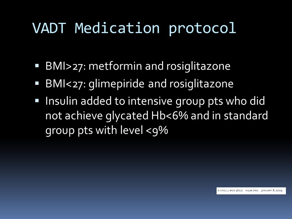 VADT Medication protocol  BMI>27: metformin and rosiglitazone  BMI<27: glimepiride and rosiglitazone  Insulin added to intensive group pts who did not achieve glycated Hb<6% and in standard group pts with level <9%