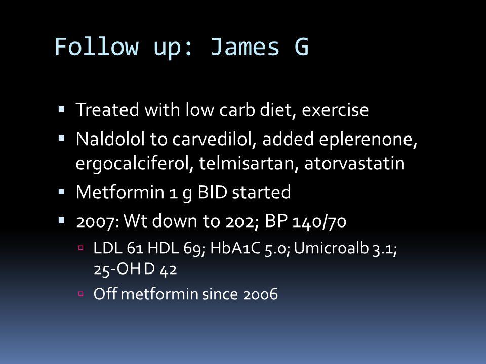 Follow up: James G  Treated with low carb diet, exercise  Naldolol to carvedilol, added eplerenone, ergocalciferol, telmisartan, atorvastatin  Metformin 1 g BID started  2007: Wt down to 202; BP 140/70  LDL 61 HDL 69; HbA1C 5.0; Umicroalb 3.1; 25-OH D 42  Off metformin since 2006