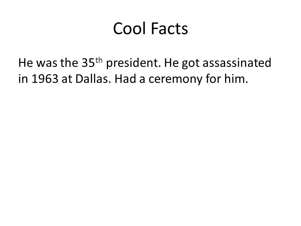 Cool Facts He was the 35 th president. He got assassinated in 1963 at Dallas.