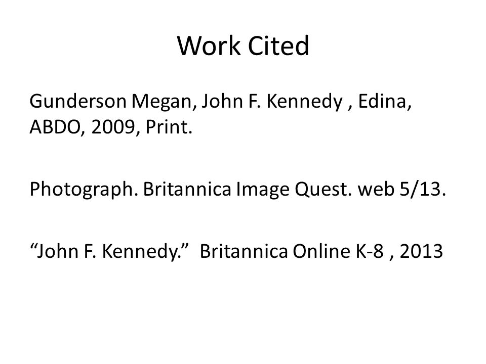 Work Cited Gunderson Megan, John F. Kennedy, Edina, ABDO, 2009, Print.