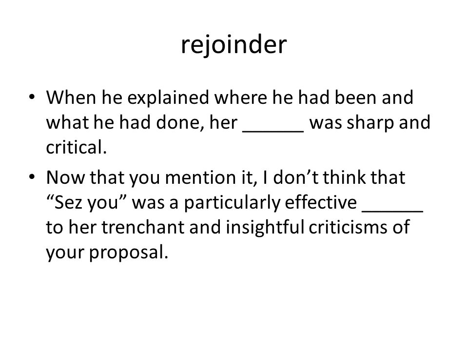 rejoinder When he explained where he had been and what he had done, her ______ was sharp and critical.
