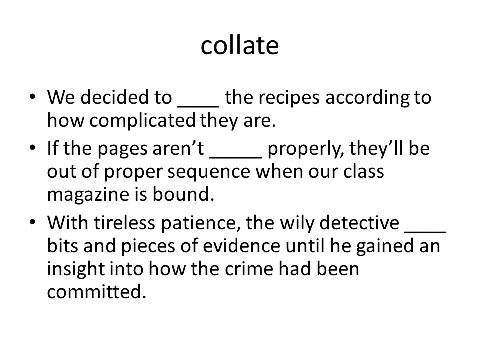 collate We decided to ____ the recipes according to how complicated they are.