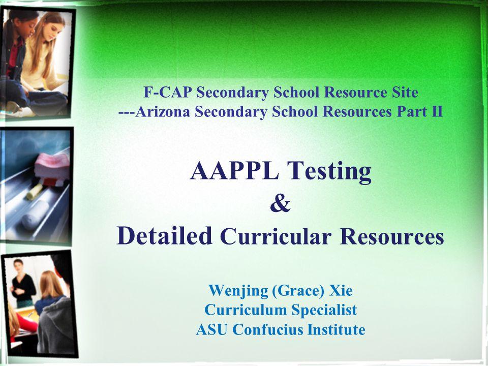 F-CAP Secondary School Resource Site ---Arizona Secondary School Resources Part II AAPPL Testing & Detailed Curricular Resources Wenjing (Grace) Xie Curriculum Specialist ASU Confucius Institute