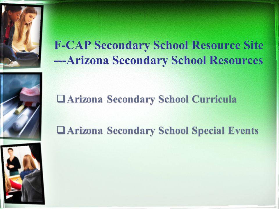 F-CAP Secondary School Resource Site ---Arizona Secondary School Resources  Arizona Secondary School Curricula  Arizona Secondary School Special Events