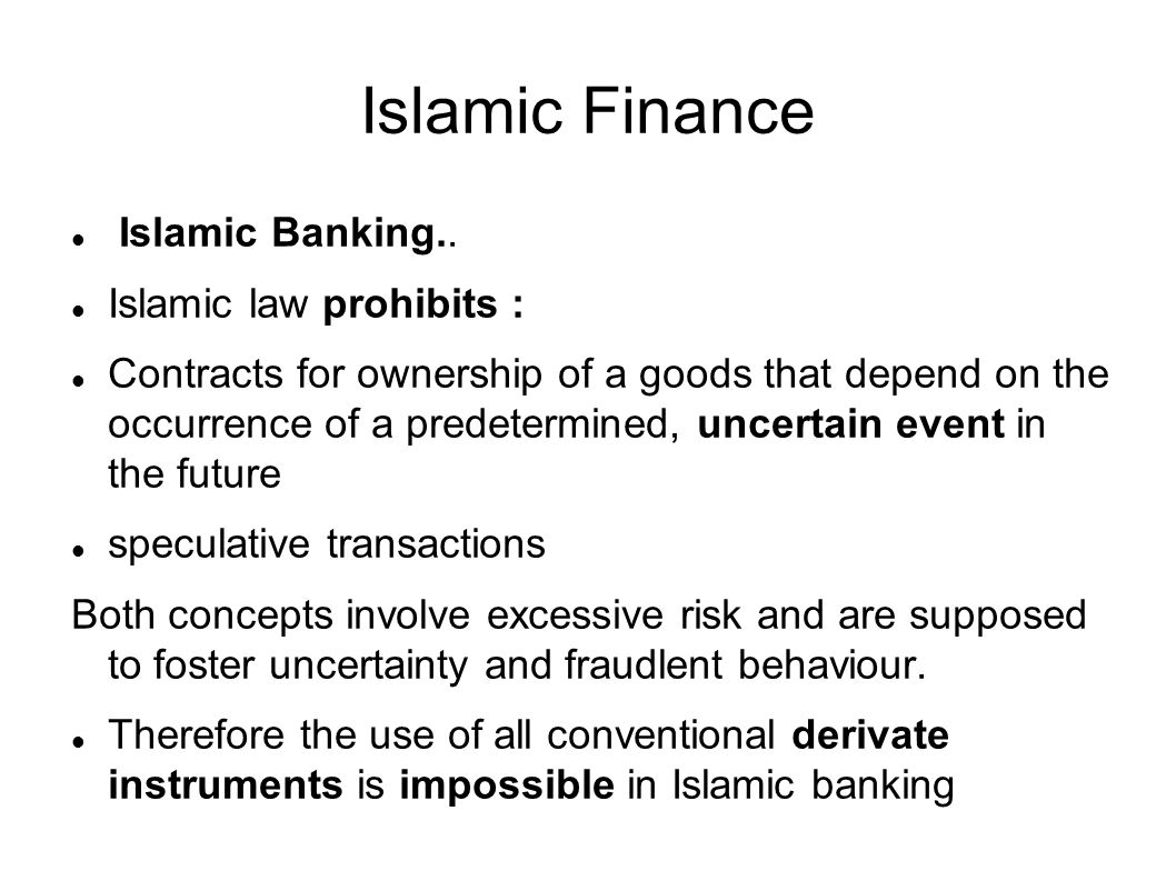 Islamic Finance Islamic Banking.. Islamic law prohibits : Contracts for ownership of a goods that depend on the occurrence of a predetermined, uncerta