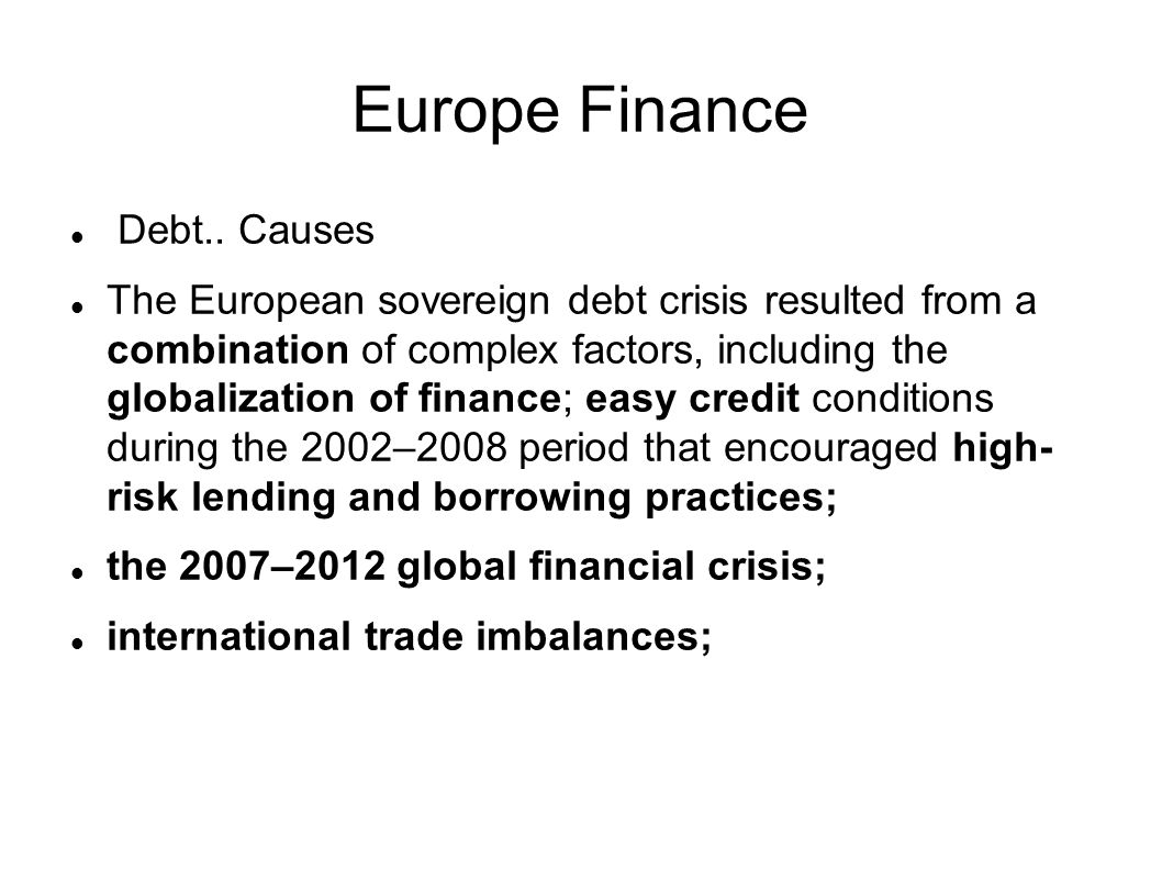 Europe Finance Debt.. Causes The European sovereign debt crisis resulted from a combination of complex factors, including the globalization of finance