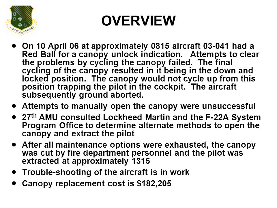 OVERVIEW  On 10 April 06 at approximately 0815 aircraft 03-041 had a Red Ball for a canopy unlock indication. Attempts to clear the problems by cycli