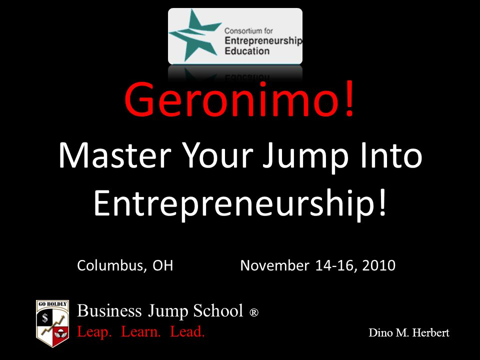 Business Jump School ® Leap. Learn. Lead. Dino M. Herbert Geronimo! Master Your Jump Into Entrepreneurship! Columbus, OHNovember 14-16, 2010