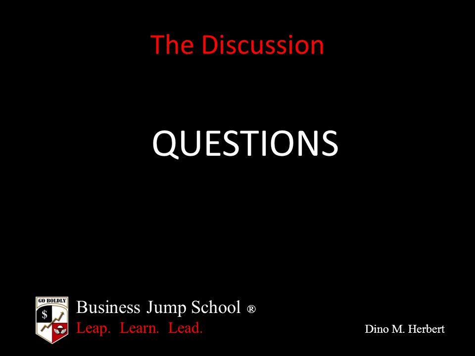 Business Jump School ® Leap. Learn. Lead. Dino M. Herbert The Discussion QUESTIONS