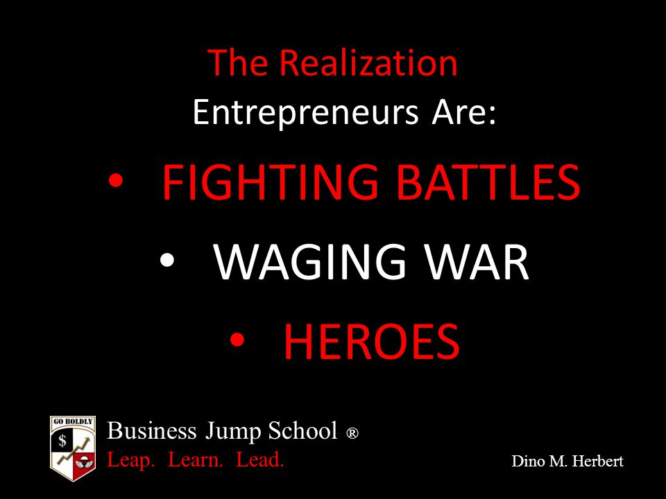 Business Jump School ® Leap. Learn. Lead. Dino M. Herbert The Realization Entrepreneurs Are: FIGHTING BATTLES WAGING WAR HEROES