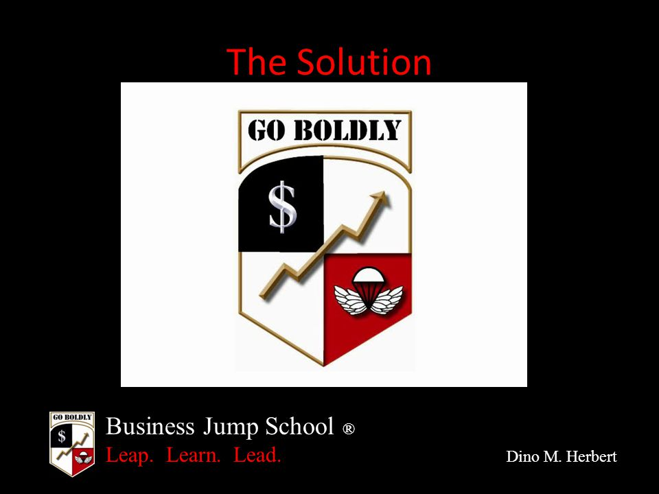 Business Jump School ® Leap. Learn. Lead. Dino M. Herbert The Solution
