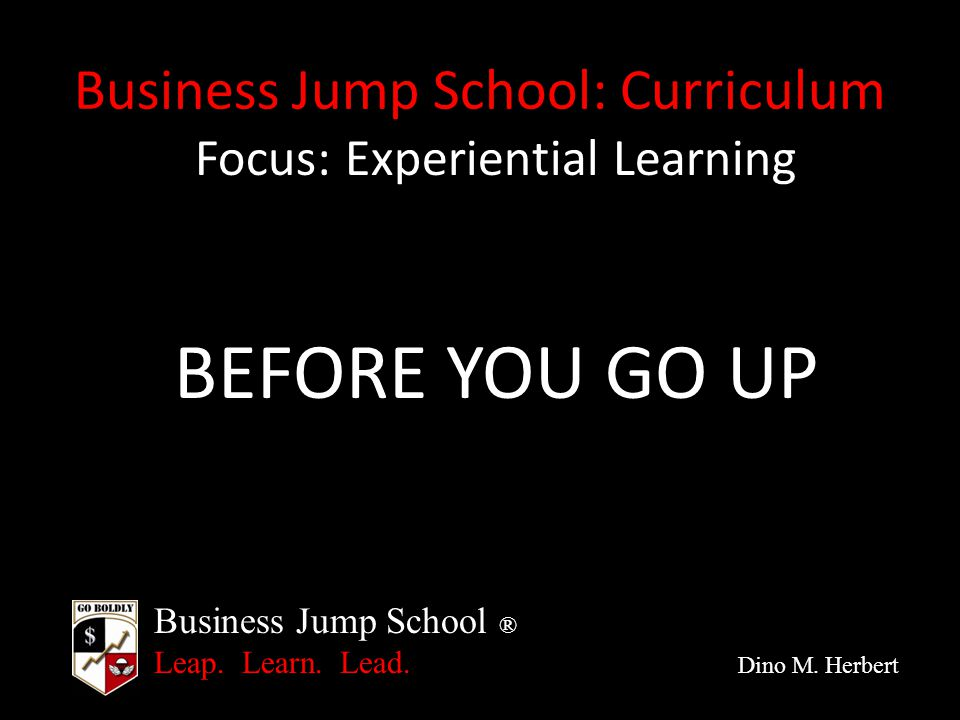 Business Jump School ® Leap. Learn. Lead. Dino M. Herbert Business Jump School: Curriculum Focus: Experiential Learning BEFORE YOU GO UP
