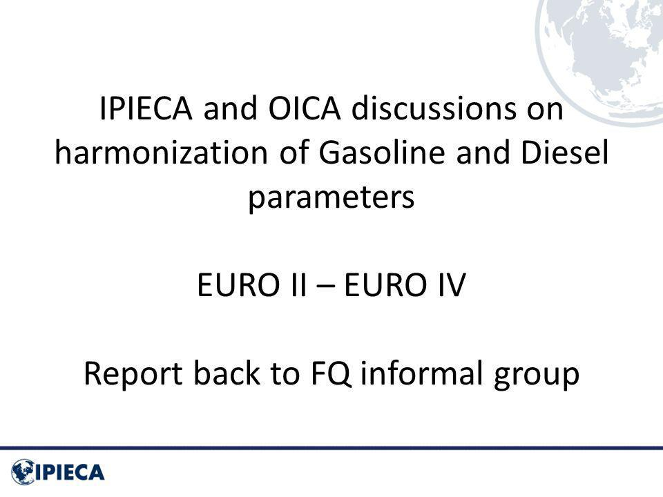 IPIECA and OICA discussions on harmonization of Gasoline and Diesel parameters EURO II – EURO IV Report back to FQ informal group
