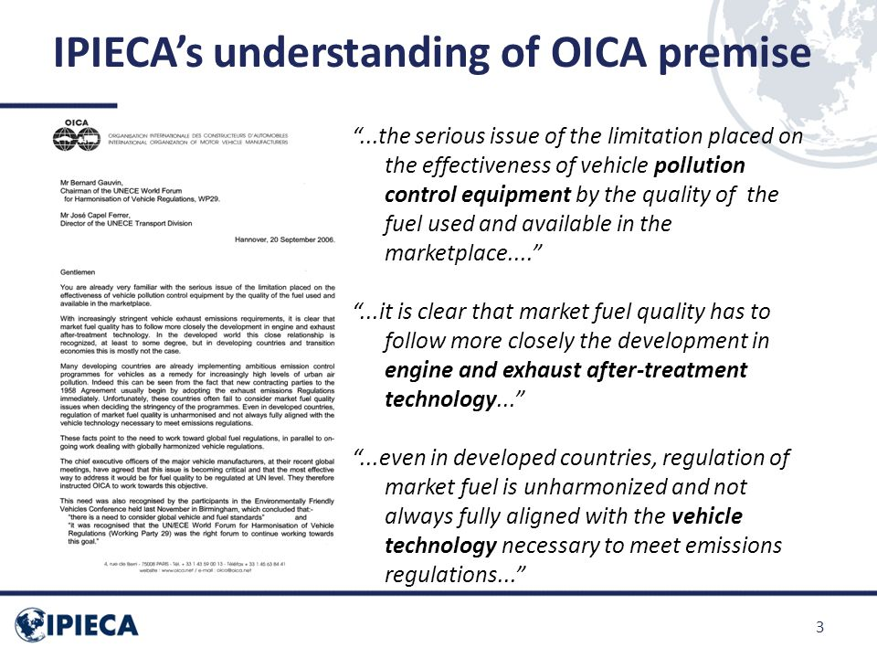 IPIECA's understanding of OICA premise ...the serious issue of the limitation placed on the effectiveness of vehicle pollution control equipment by the quality of the fuel used and available in the marketplace.... ...it is clear that market fuel quality has to follow more closely the development in engine and exhaust after-treatment technology... ...even in developed countries, regulation of market fuel is unharmonized and not always fully aligned with the vehicle technology necessary to meet emissions regulations... 3