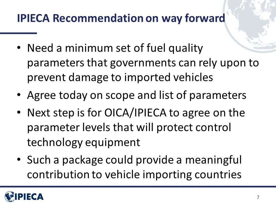 IPIECA Recommendation on way forward Need a minimum set of fuel quality parameters that governments can rely upon to prevent damage to imported vehicl