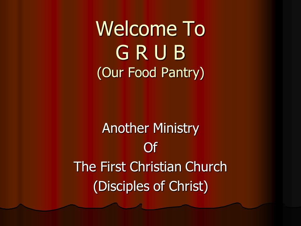 Welcome To G R U B (Our Food Pantry) Another Ministry Of The First Christian Church (Disciples of Christ)