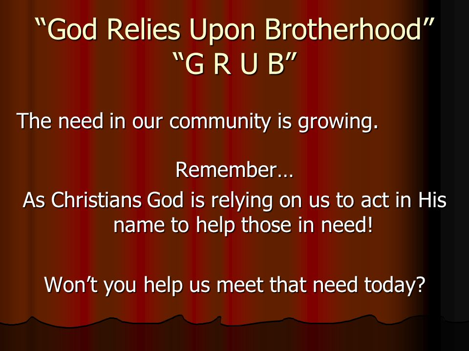 God Relies Upon Brotherhood G R U B The need in our community is growing.