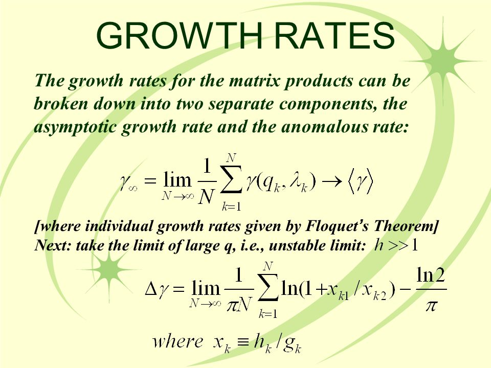 GROWTH RATES The growth rates for the matrix products can be broken down into two separate components, the asymptotic growth rate and the anomalous rate: [where individual growth rates given by Floquet ' s Theorem] Next: take the limit of large q, i.e., unstable limit:
