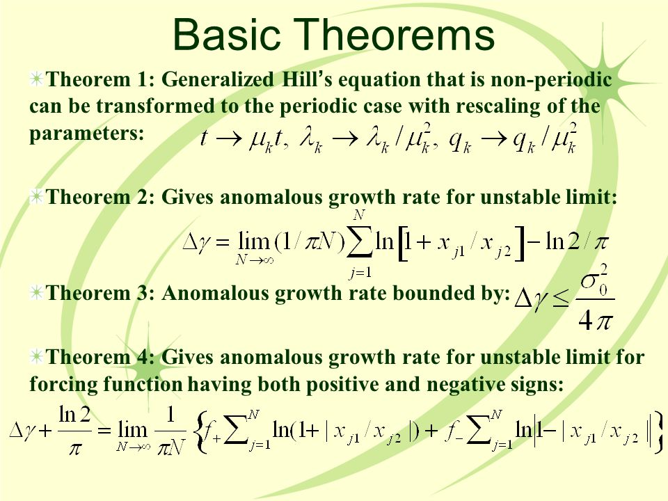 Basic Theorems Theorem 1: Generalized Hill ' s equation that is non-periodic can be transformed to the periodic case with rescaling of the parameters: Theorem 2: Gives anomalous growth rate for unstable limit: Theorem 3: Anomalous growth rate bounded by: Theorem 4: Gives anomalous growth rate for unstable limit for forcing function having both positive and negative signs: