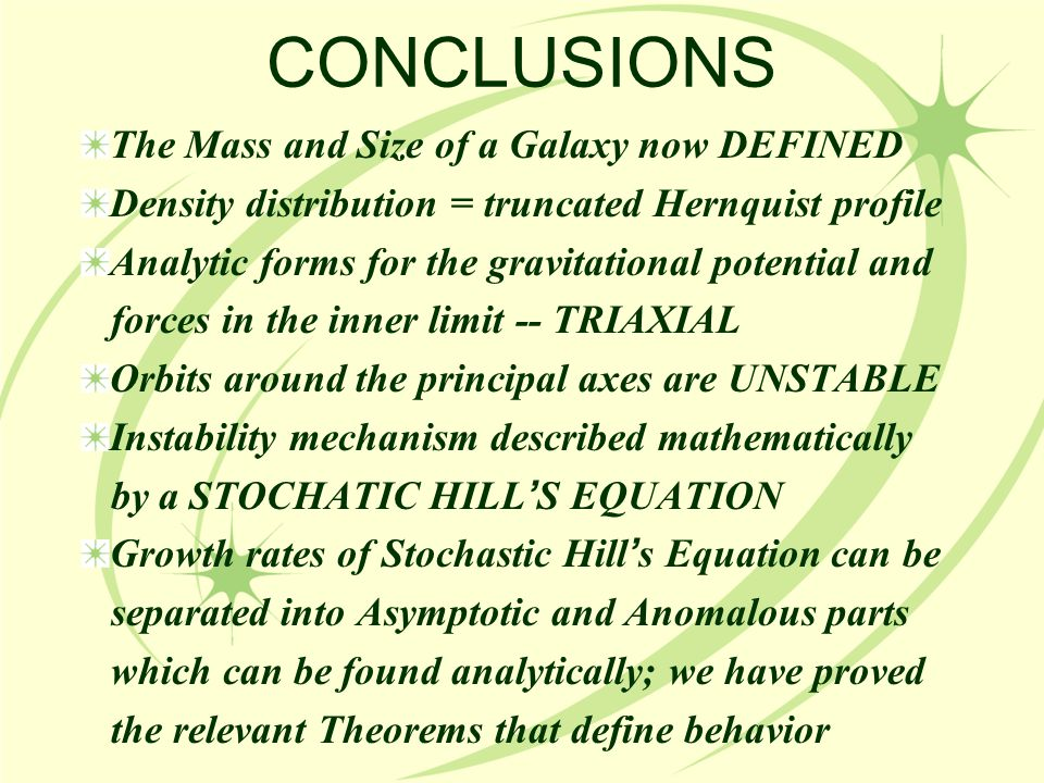 CONCLUSIONS The Mass and Size of a Galaxy now DEFINED Density distribution = truncated Hernquist profile Analytic forms for the gravitational potential and forces in the inner limit -- TRIAXIAL Orbits around the principal axes are UNSTABLE Instability mechanism described mathematically by a STOCHATIC HILL ' S EQUATION Growth rates of Stochastic Hill ' s Equation can be separated into Asymptotic and Anomalous parts which can be found analytically; we have proved the relevant Theorems that define behavior