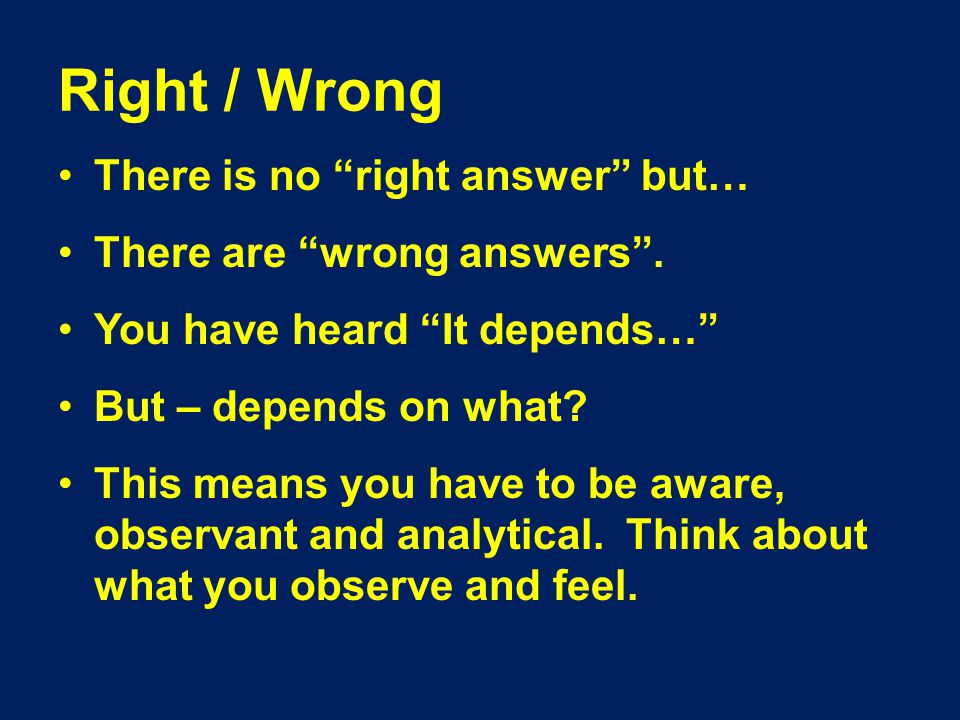 Right / Wrong There is no right answer but… There are wrong answers .