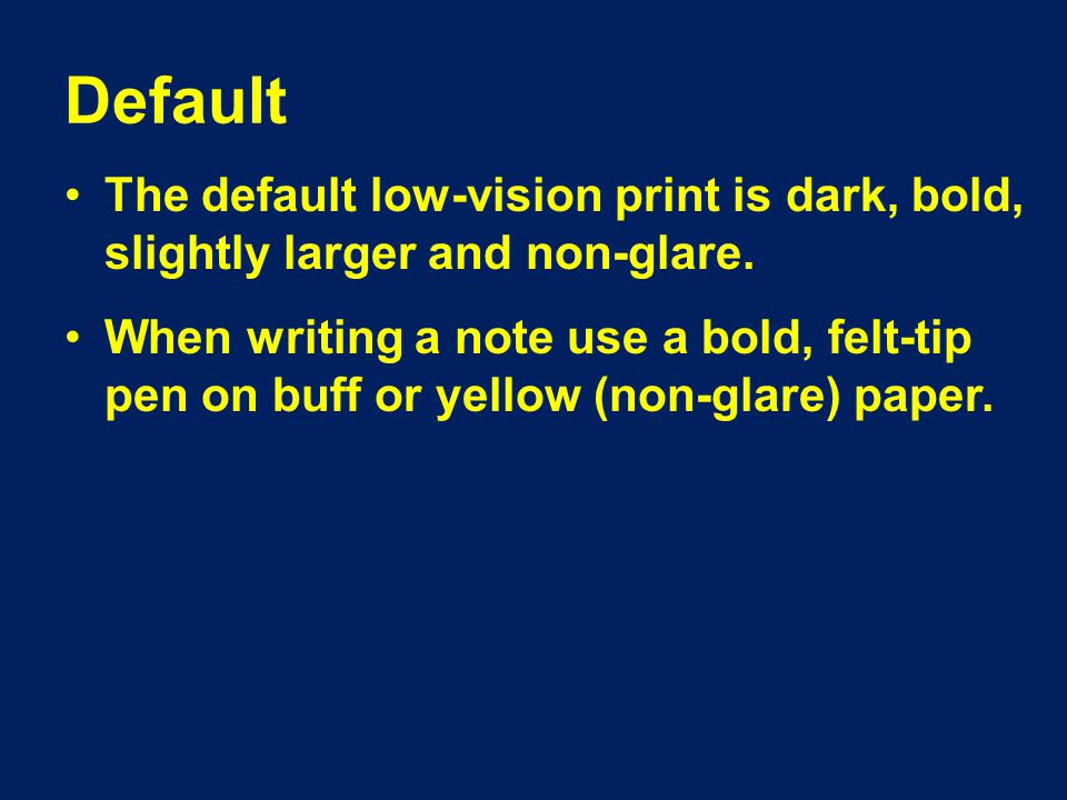 Default The default low-vision print is dark, bold, slightly larger and non-glare.