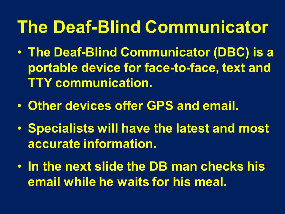 The Deaf-Blind Communicator The Deaf-Blind Communicator (DBC) is a portable device for face-to-face, text and TTY communication.