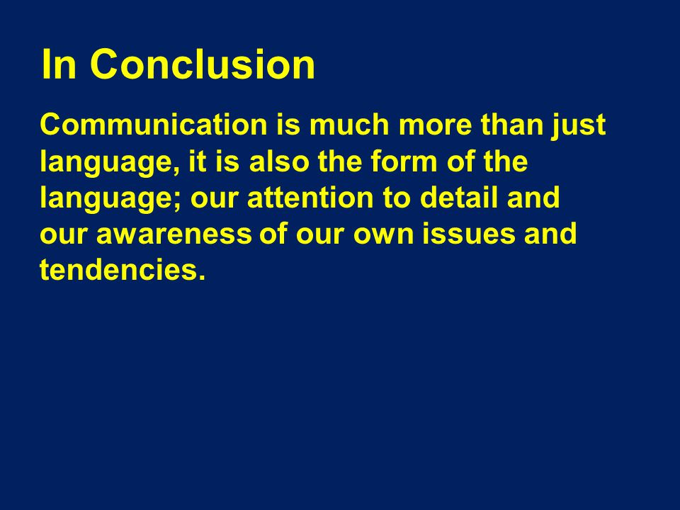 In Conclusion Communication is much more than just language, it is also the form of the language; our attention to detail and our awareness of our own issues and tendencies.