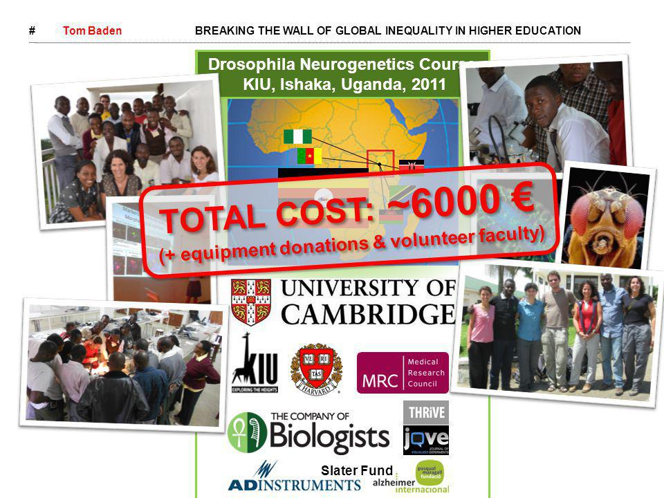 #Tom BadenBREAKING THE WALL OF GLOBAL INEQUALITY IN HIGHER EDUCATION Drosophila Neurogenetics Course KIU, Ishaka, Uganda, 2011 Slater Fund TOTAL COST: ~6000 € (+ equipment donations & volunteer faculty) TOTAL COST: ~6000 € (+ equipment donations & volunteer faculty) 'Eye opening!' 'Now we can do any kind of Neuroscience in Africa.' 'Huge opportunity' 'Fantastic' 'Massive step in the right direction' 'Eye opening!' 'Now we can do any kind of Neuroscience in Africa.' 'Huge opportunity' 'Fantastic' 'Massive step in the right direction'