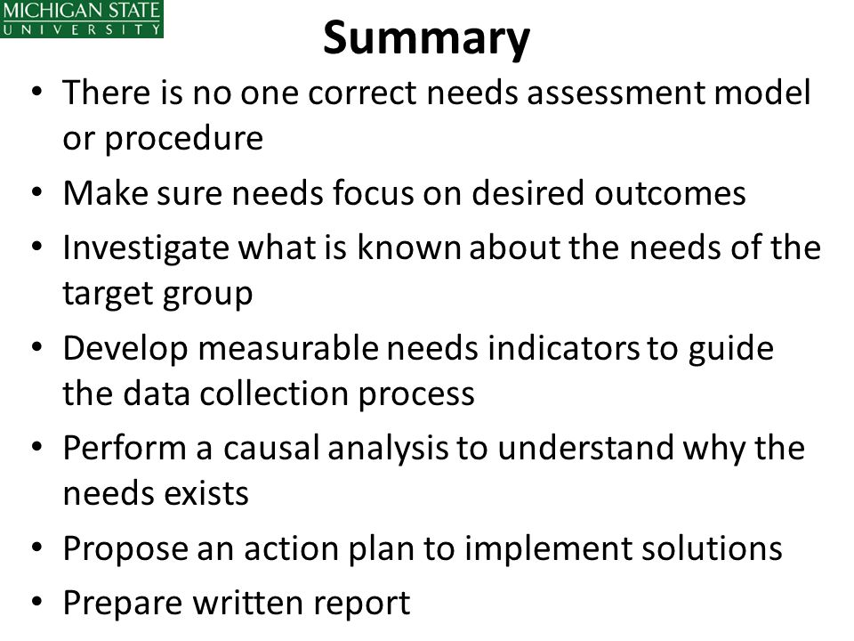 Summary There is no one correct needs assessment model or procedure Make sure needs focus on desired outcomes Investigate what is known about the need