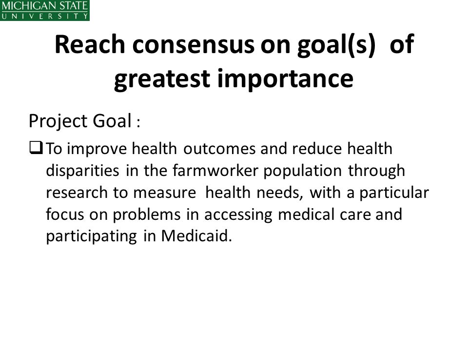 Reach consensus on goal(s) of greatest importance Project Goal :  To improve health outcomes and reduce health disparities in the farmworker populati