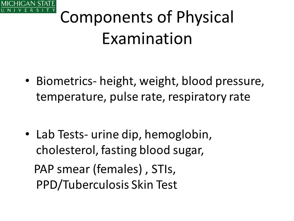Components of Physical Examination Biometrics- height, weight, blood pressure, temperature, pulse rate, respiratory rate Lab Tests- urine dip, hemoglo