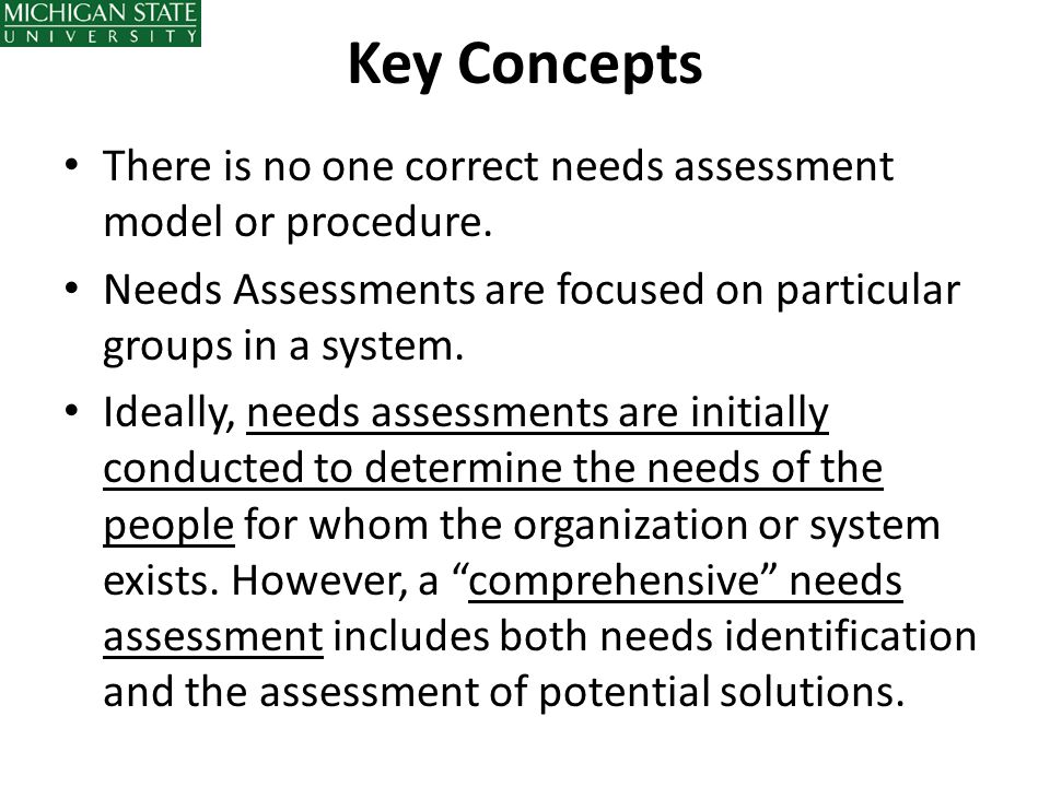 Key Concepts There is no one correct needs assessment model or procedure. Needs Assessments are focused on particular groups in a system. Ideally, nee