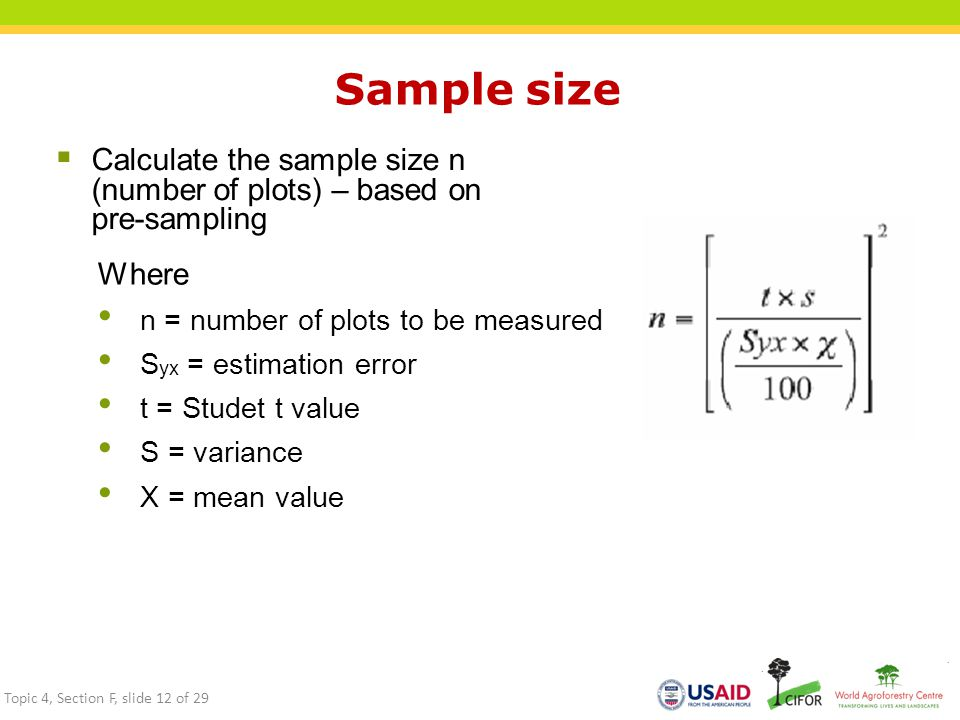 Sample size  Calculate the sample size n (number of plots) – based on pre-sampling Where n = number of plots to be measured S yx = estimation error t = Studet t value S = variance X = mean value Topic 4, Section F, slide 12 of 29