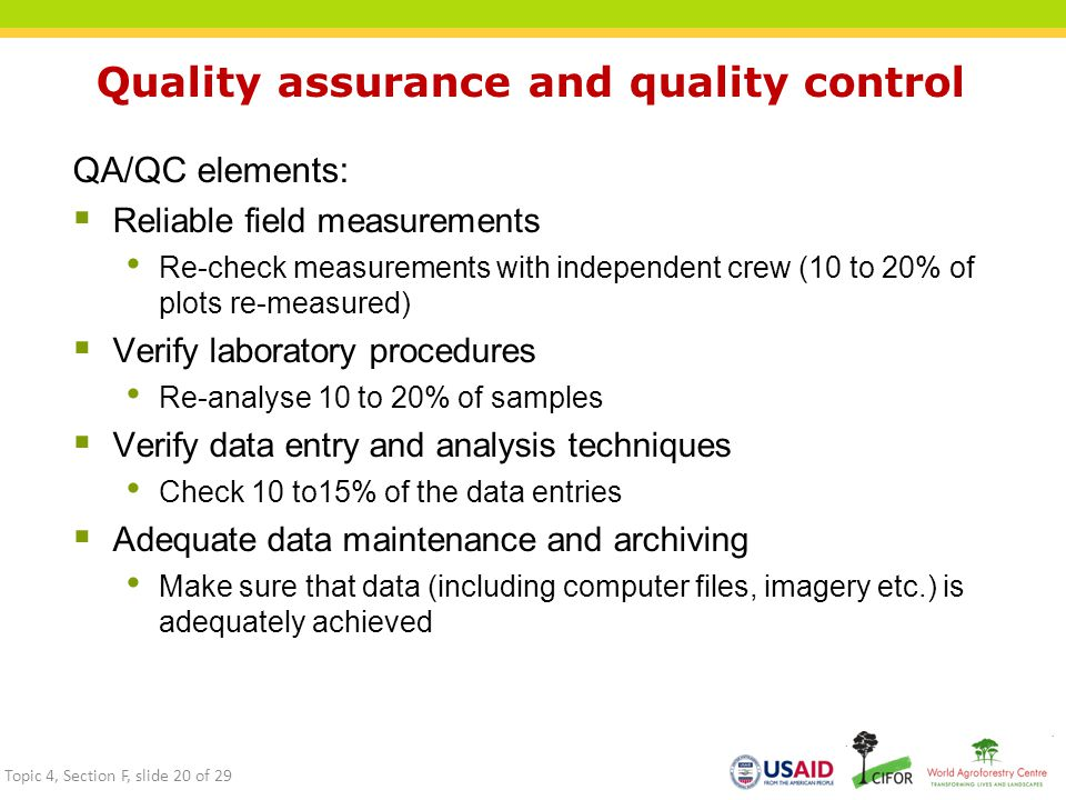Quality assurance and quality control QA/QC elements:  Reliable field measurements Re-check measurements with independent crew (10 to 20% of plots re-measured)  Verify laboratory procedures Re-analyse 10 to 20% of samples  Verify data entry and analysis techniques Check 10 to15% of the data entries  Adequate data maintenance and archiving Make sure that data (including computer files, imagery etc.) is adequately achieved Topic 4, Section F, slide 20 of 29