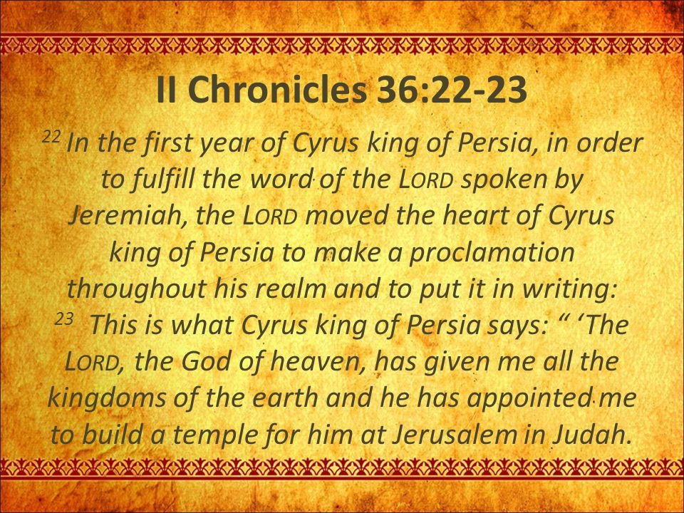 II Chronicles 36:22-23 22 In the first year of Cyrus king of Persia, in order to fulfill the word of the L ORD spoken by Jeremiah, the L ORD moved the
