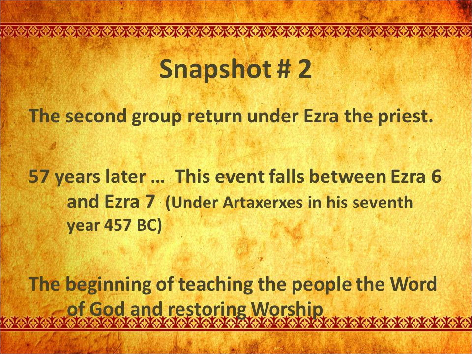 Snapshot # 2 The second group return under Ezra the priest. 57 years later … This event falls between Ezra 6 and Ezra 7 (Under Artaxerxes in his seven