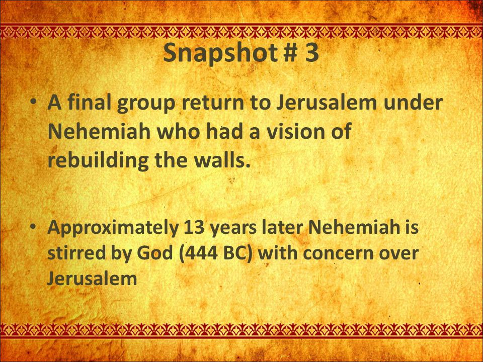 Snapshot # 3 A final group return to Jerusalem under Nehemiah who had a vision of rebuilding the walls. Approximately 13 years later Nehemiah is stirr