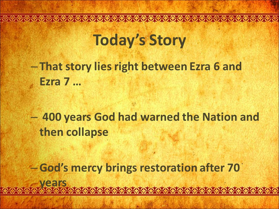 Today's Story – That story lies right between Ezra 6 and Ezra 7 … – 400 years God had warned the Nation and then collapse – God's mercy brings restora